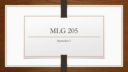MLG 205 September 5. Check Homework Major Due Dates in your planner 3-ring binder, paper, and folders.