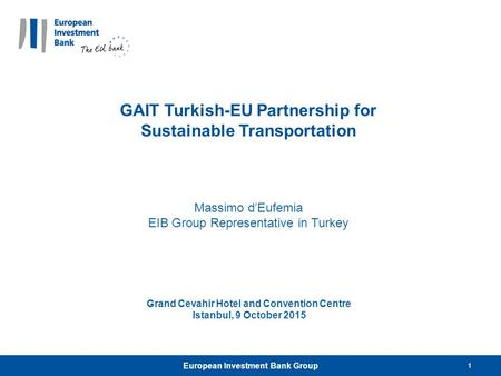 1 GAIT Turkish-EU Partnership for Sustainable Transportation Massimo d'Eufemia EIB Group Representative in Turkey Grand Cevahir Hotel and Convention Centre.
