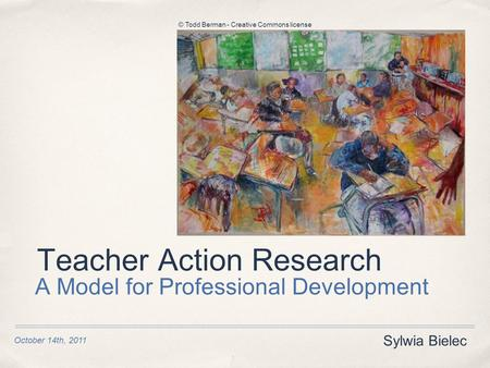 Teacher Action Research A Model for Professional Development Sylwia Bielec October 14th, 2011 © Todd Berman - Creative Commons license.