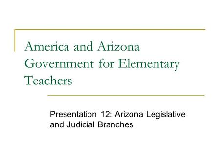 America and Arizona Government for Elementary Teachers Presentation 12: Arizona Legislative and Judicial Branches.