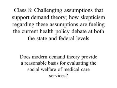 Class 8: Challenging assumptions that support demand theory; how skepticism regarding these assumptions are fueling the current health policy debate at.