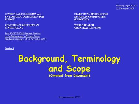 Arpo Aromaa, KTL Background, Terminology and Scope (Comment from Discussant) Working Paper No.12 21 November 2005 STATISTICAL COMMISSION andSTATISTICAL.