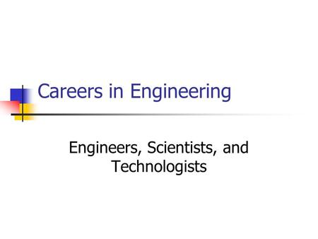 Careers in Engineering Engineers, Scientists, and Technologists.