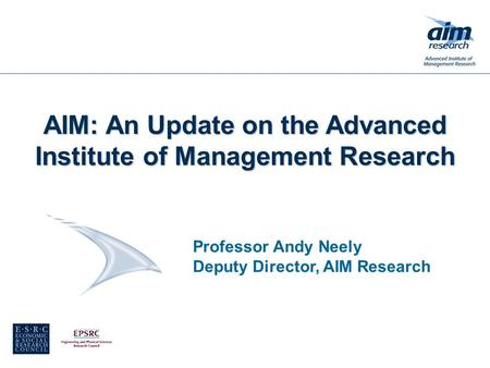 Professor Andy Neely Deputy Director, AIM Research AIM: An Update on the Advanced Institute of Management Research.