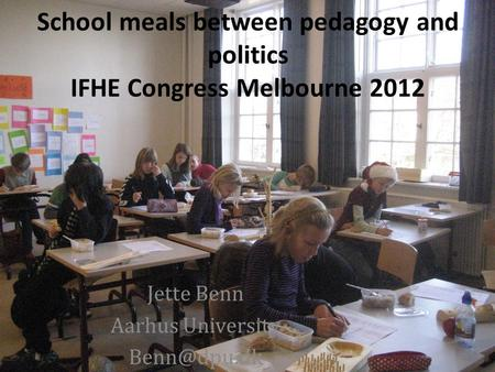 School meals between pedagogy and politics IFHE Congress Melbourne 2012 Jette Benn Aarhus University