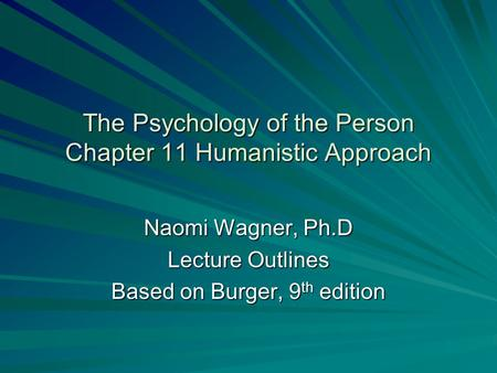 The Psychology of the Person Chapter 11 Humanistic Approach Naomi Wagner, Ph.D Lecture Outlines Based on Burger, 9 th edition.