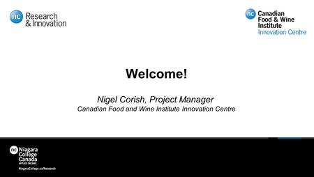 Welcome! Nigel Corish, Project Manager Canadian Food and Wine Institute Innovation Centre.
