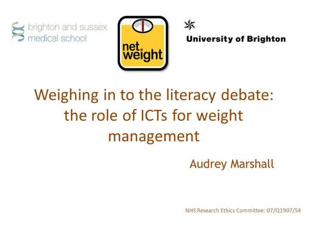 Weighing in to the literacy debate: the role of ICTs for weight management NHS Research Ethics Committee: 07/Q1907/54 Audrey Marshall.