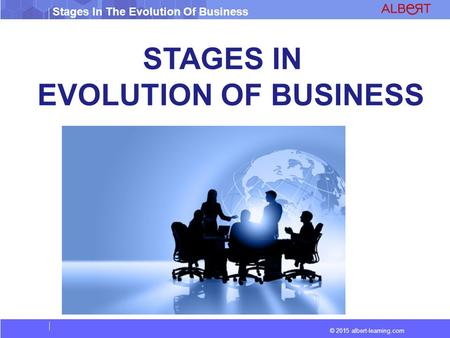 © 2015 albert-learning.com Stages In The Evolution Of Business STAGES IN EVOLUTION OF BUSINESS.