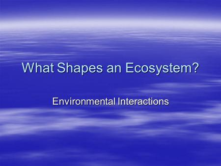 What Shapes an Ecosystem? Environmental Interactions.