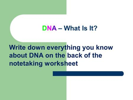 DNA – What Is It? Write down everything you know about DNA on the back of the notetaking worksheet.