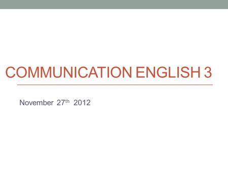 COMMUNICATION ENGLISH 3 November 27 th 2012. Today Brief look at e-mail etiquette Presentation skills.