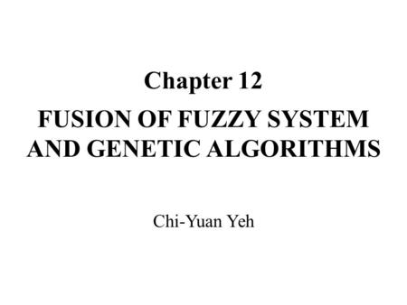 Chapter 12 FUSION OF FUZZY SYSTEM AND GENETIC ALGORITHMS Chi-Yuan Yeh.