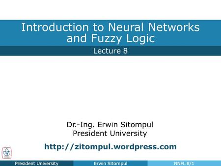 Dr.-Ing. Erwin Sitompul President University Lecture 8 Introduction to Neural Networks and Fuzzy Logic President UniversityErwin SitompulNNFL 8/1
