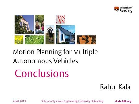 School of Systems, Engineering, University of Reading rkala.99k.org April, 2013 Motion Planning for Multiple Autonomous Vehicles Rahul Kala Conclusions.