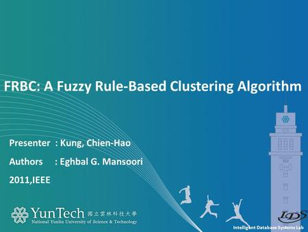 Intelligent Database Systems Lab Presenter : Kung, Chien-Hao Authors : Eghbal G. Mansoori 2011,IEEE FRBC: A Fuzzy Rule-Based Clustering Algorithm.