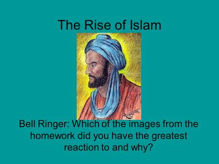 The Rise of Islam Bell Ringer: Which of the images from the homework did you have the greatest reaction to and why?