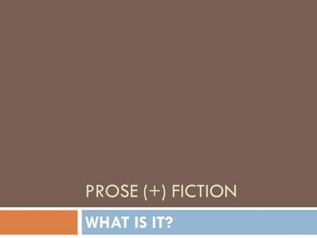 PROSE (+) FICTION WHAT IS IT?. Literature Why do we read fiction? What happens when we read?
