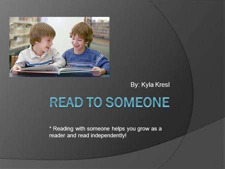 By: Kyla Kresl * Reading with someone helps you grow as a reader and read independently!