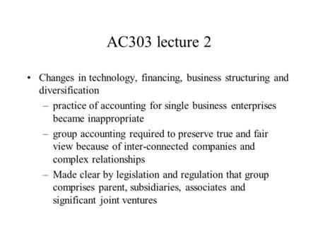 AC303 lecture 2 Changes in technology, financing, business structuring and diversification –practice of accounting for single business enterprises became.