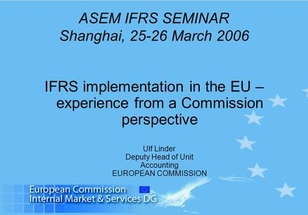 ASEM IFRS SEMINAR Shanghai, 25-26 March 2006 IFRS implementation in the EU – experience from a Commission perspective Ulf Linder Deputy Head of Unit Accounting.