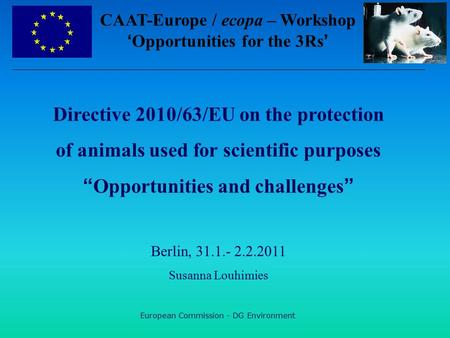 "European Commission - DG Environment Directive 2010/63/EU on the protection of animals used for scientific purposes ""Opportunities and challenges"" Berlin,"