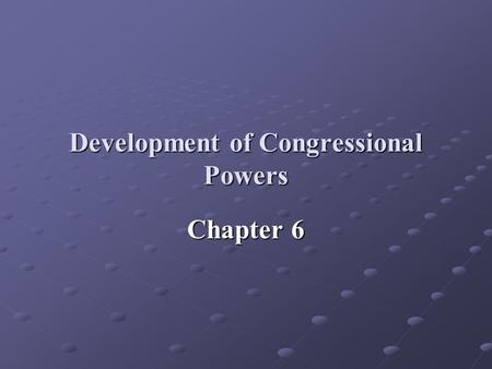 Development of Congressional Powers Chapter 6. I. Constitutional Powers: Article I implies the Framers wanted Congress to play the central role in governing.