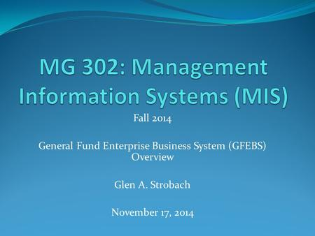 Fall 2014 General Fund Enterprise Business System (GFEBS) Overview Glen A. Strobach November 17, 2014.