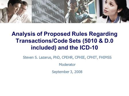 Analysis of Proposed Rules Regarding Transactions/Code Sets (5010 & D.0 included) and the ICD-10 Steven S. Lazarus, PhD, CPEHR, CPHIE, CPHIT, FHIMSS Moderator.