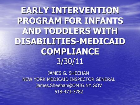 EARLY INTERVENTION PROGRAM FOR INFANTS AND TODDLERS WITH DISABILITIES-MEDICAID COMPLIANCE 3/30/11 JAMES G. SHEEHAN NEW YORK MEDICAID INSPECTOR GENERAL.