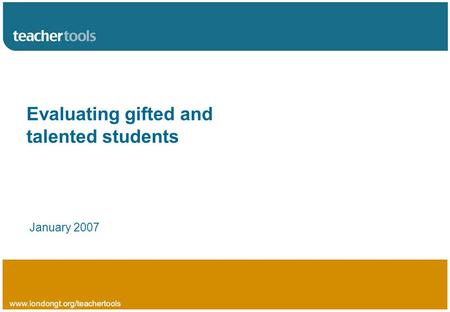 Www.londongt.org/teachertools Evaluating gifted and talented students January 2007.