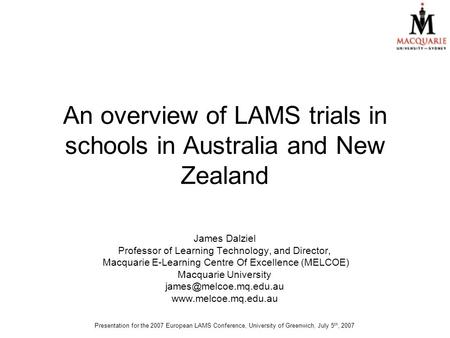 An overview of LAMS trials in schools in Australia and New Zealand James Dalziel Professor of Learning Technology, and Director, Macquarie E-Learning Centre.