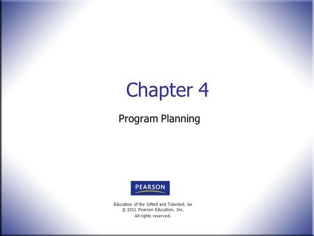Education of the Gifted and Talented, 6e © 2011 Pearson Education, Inc. All rights reserved. Chapter 4 Program Planning.