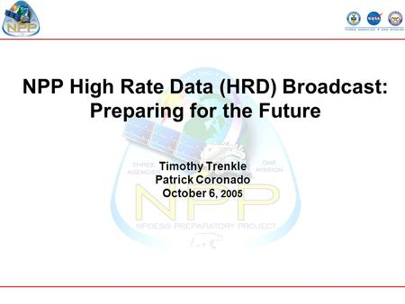 NPP High Rate Data (HRD) Broadcast: Preparing for the Future Timothy Trenkle Patrick Coronado October 6, 2005.
