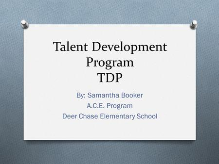 Talent Development Program TDP By: Samantha Booker A.C.E. Program Deer Chase Elementary School.