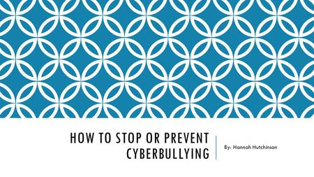 HOW TO STOP OR PREVENT CYBERBULLYING By: Hannah Hutchinson.