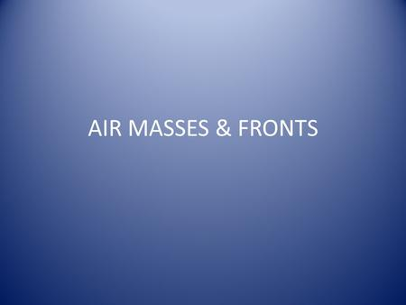 AIR MASSES & FRONTS. Air Masses A large body of air with similar temperature and moisture. Air masses form over large land or water masses and are named.