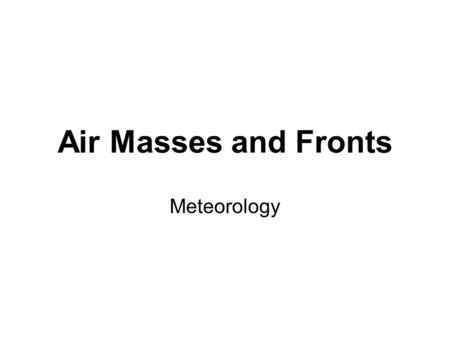 Air Masses and Fronts Meteorology. Air Masses Classified by temperature and humidity –Tropical: Warm, form in tropics, low pressure –Polar: cold, form.