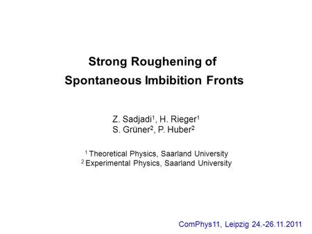 Strong Roughening of Spontaneous Imbibition Fronts Z. Sadjadi 1, H. Rieger 1 S. Grüner 2, P. Huber 2 1 Theoretical Physics, Saarland University 2 Experimental.