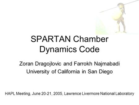 SPARTAN Chamber Dynamics Code Zoran Dragojlovic and Farrokh Najmabadi University of California in San Diego HAPL Meeting, June 20-21, 2005, Lawrence Livermore.