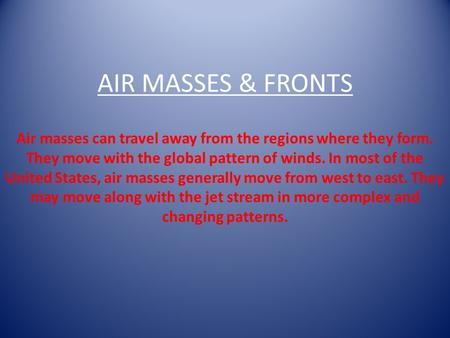 AIR MASSES & FRONTS Air masses can travel away from the regions where they form. They move with the global pattern of winds. In most of the United States,