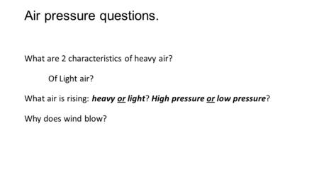 Air pressure questions. What are 2 characteristics of heavy air? Of Light air? What air is rising: heavy or light? High pressure or low pressure? Why does.