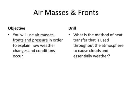 Air Masses & Fronts Objective You will use air masses, fronts and pressure in order to explain how weather changes and conditions occur. Drill What is.