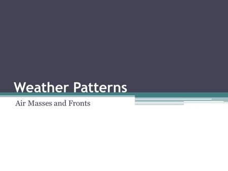 Weather Patterns Air Masses and Fronts. Types of Fronts Cold front – a cold air mass overtakes a warm air mass ▫Type of Weather: clouds, possibly storms.