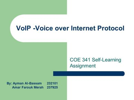 VoIP -Voice over Internet Protocol COE 341 Self-Learning Assignment By: Ayman Al-Bassam 232101 Amar Farouk Merah 237925.