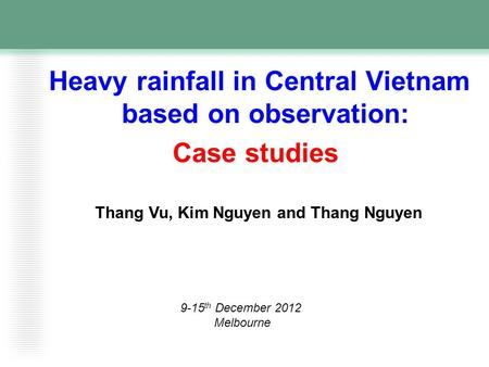 Heavy rainfall in Central Vietnam based on observation: Case studies Thang Vu, Kim Nguyen and Thang Nguyen 9-15 th December 2012 Melbourne.