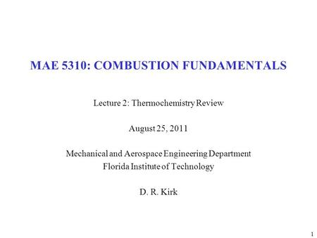 1 MAE 5310: COMBUSTION FUNDAMENTALS Lecture 2: Thermochemistry Review August 25, 2011 Mechanical and Aerospace Engineering Department Florida Institute.