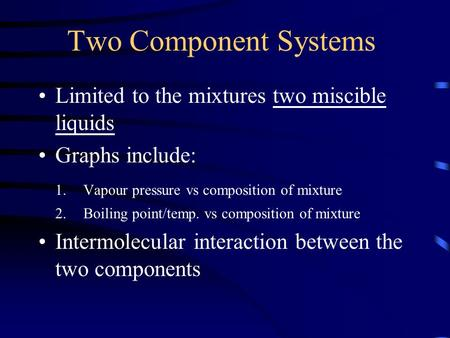 Two Component Systems Limited to the mixtures two miscible liquids Graphs include: 1.Vapour pressure vs composition of mixture 2.Boiling point/temp. vs.