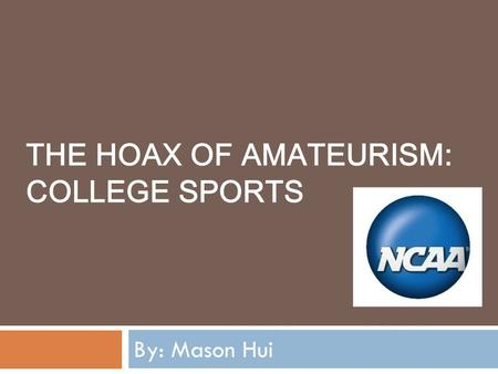 THE HOAX OF AMATEURISM: COLLEGE SPORTS By: Mason Hui.