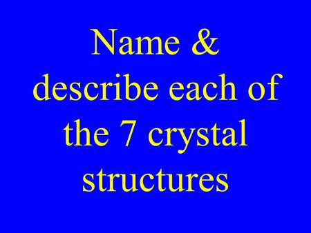 Name & describe each of the 7 crystal structures.